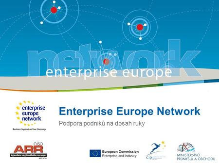 Enterprise Europe Network Podpora podniků na dosah ruky European Commission Enterprise and Industry.