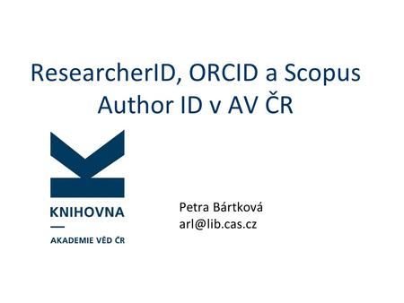ResearcherID, ORCID a Scopus Author ID v AV ČR Petra Bártková