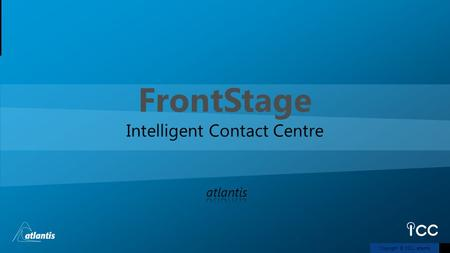 Copyright © 2011, atlantis FrontStage Intelligent Contact Centre.
