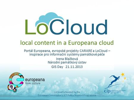 Local content in a Europeana cloud Portál Europeana, evropské projekty CARARE a LoCloud – inspirace pro informační systémy památkové péče Irena Blažková.