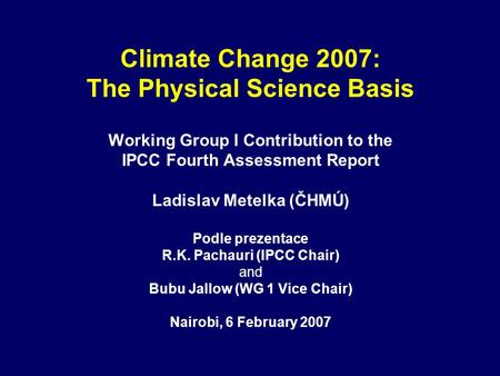 Climate Change 2007: The Physical Science Basis Working Group I Contribution to the IPCC Fourth Assessment Report Ladislav Metelka (ČHMÚ) Podle prezentace.