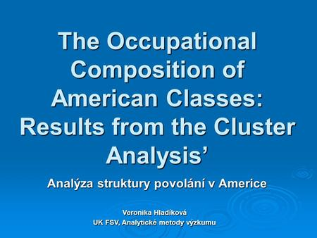 The Occupational Composition of American Classes: Results from the Cluster Analysis' Analýza struktury povolání v Americe Veronika Hladíková UK FSV, Analytické.