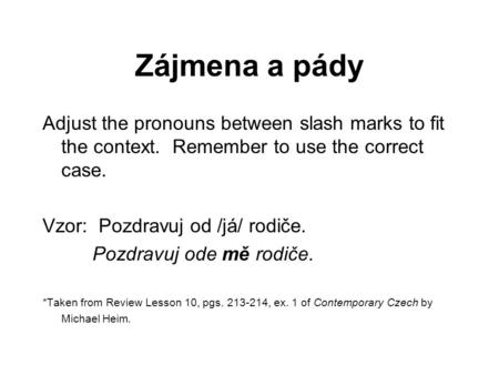 Zájmena a pády Adjust the pronouns between slash marks to fit the context. Remember to use the correct case. Vzor: Pozdravuj od /já/ rodiče. Pozdravuj.