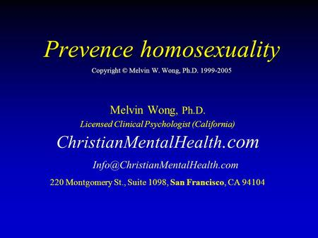 Prevence homosexuality Prevence homosexuality Copyright © Melvin W. Wong, Ph.D. 1999-2005 Melvin Wong, Ph.D. Licensed Clinical Psychologist (California)