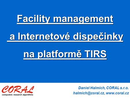 Daniel Halmich, CORAL s.r.o.  Facility management a Internetové dispečinky a Internetové dispečinky na platformě TIRS.