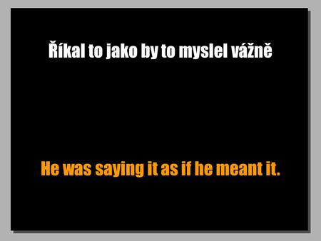 Říkal to jako by to myslel vážně He was saying it as if he meant it.