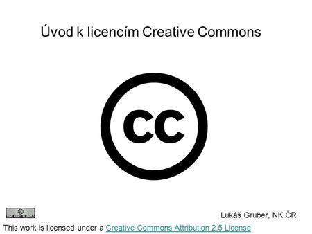 Úvod k licencím Creative Commons Lukáš Gruber, NK ČR This work is licensed under a Creative Commons Attribution 2.5 LicenseCreative Commons Attribution.