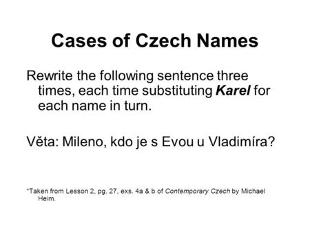 Cases of Czech Names Rewrite the following sentence three times, each time substituting Karel for each name in turn. Věta: Mileno, kdo je s Evou u Vladimíra?