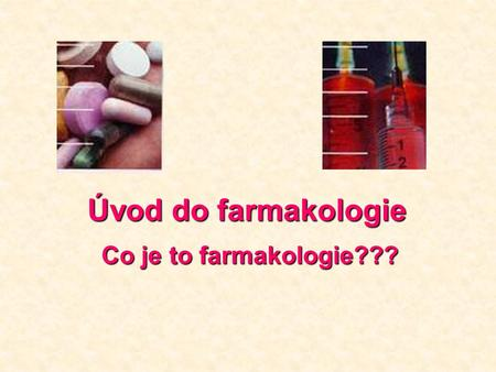 Úvod do farmakologie Úvod do farmakologie Co je to farmakologie???