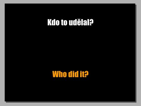 Kdo to udělal? Who did it?. Proč to udělal? Why did he do it?