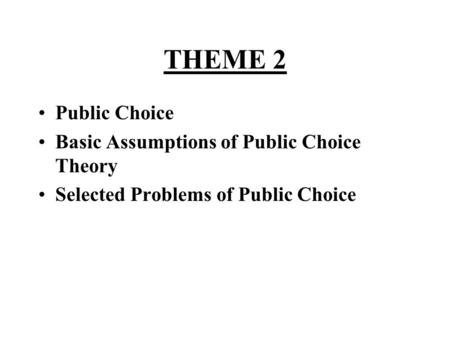 THEME 2 •Public Choice •Basic Assumptions of Public Choice Theory •Selected Problems of Public Choice.
