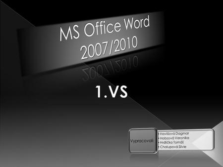 MS Office Word 2007/ VS Vypracovali: Havlišová Dagmar