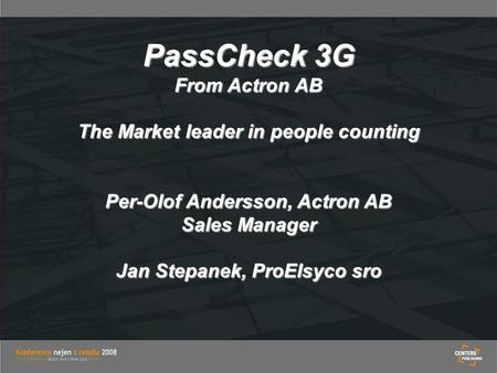 PassCheck 3G From Actron AB The Market leader in people counting Per-Olof Andersson, Actron AB Sales Manager Jan Stepanek, ProElsyco sro.