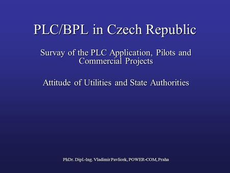 PLC/BPL in Czech Republic Survay of the PLC Application, Pilots and Commercial Projects Attitude of Utilities and State Authorities PhDr. Dipl.-Ing. Vladimir.