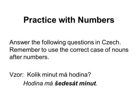 Practice with Numbers Answer the following questions in Czech. Remember to use the correct case of nouns after numbers. Vzor: Kolik minut má hodina? Hodina.
