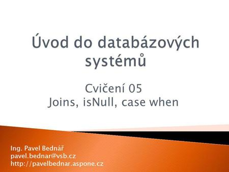 Cvičení 05 Joins, isNull, case when Ing. Pavel Bednář