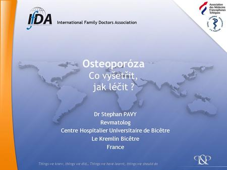 Things we knew, things we did… Things we have learnt, things we should do Osteoporóza Co vyšetřit, jak léčit ? Dr Stephan PAVY Revmatolog Centre Hospitalier.
