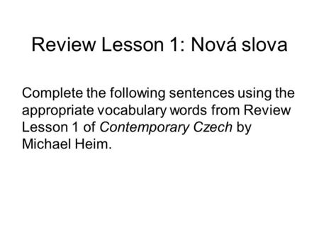 Review Lesson 1: Nová slova Complete the following sentences using the appropriate vocabulary words from Review Lesson 1 of Contemporary Czech by Michael.