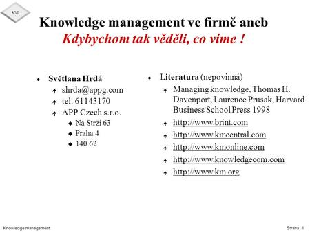 Knowledge management KM Strana 1 Knowledge management ve firmě aneb Kdybychom tak věděli, co víme ! l Světlana Hrdá é é tel. 61143170 é.