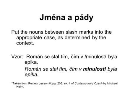 Jména a pády Put the nouns between slash marks into the appropriate case, as determined by the context. Vzor: Román se stal tím, čím v /minulost/ byla.