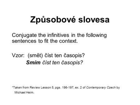 Způsobové slovesa Conjugate the infinitives in the following sentences to fit the context. Vzor: (smět) číst ten časopis? Smím číst ten časopis? *Taken.