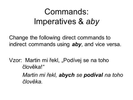 "Commands: Imperatives & aby Change the following direct commands to indirect commands using aby, and vice versa. Vzor: Martin mi řekl, ""Podívej se na toho."