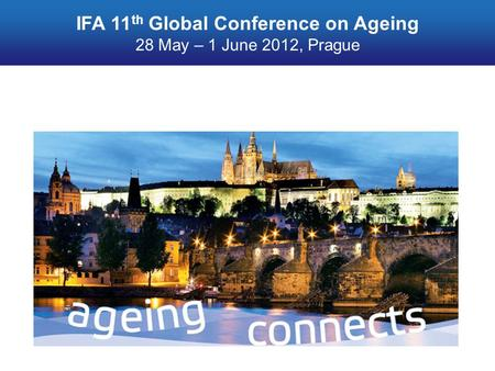 Ageing connects IFA 11 th Global Conference on Ageing 28 May – 1 June 2012, Prague.