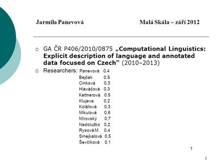 "1 Jarmila Panevová Malá Skála – září 2012  GA ČR P406/2010/0875 ""Computational Linguistics: Explicit description of language and annotated data focused."