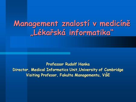 "Management znalostí v medicíně ""Lékařská informatika"" Professor Rudolf Hanka Director, Medical Informatics Unit,University of Cambridge Visiting Profesor,"