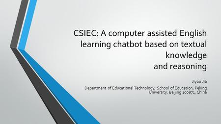 CSIEC: A computer assisted English learning chatbot based on textual knowledge and reasoning Jiyou Jia Department of Educational Technology, School of.