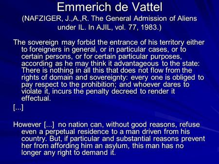 Emmerich de Vattel (NAFZIGER, J.,A.,R. The General Admission of Aliens under IL. In AJIL, vol. 77, 1983.) The sovereign may forbid the entrance of his.