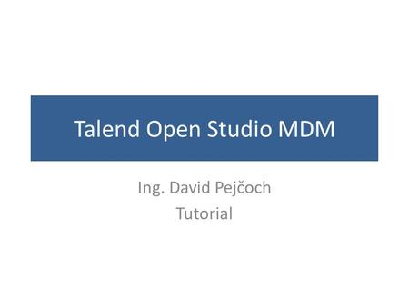 Talend Open Studio MDM Ing. David Pejčoch Tutorial.
