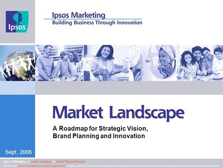 Sept. 2006 A Roadmap for Strategic Vision, Brand Planning and Innovation © 2007 Ipsos [name of the legal entity issuing the presentation]. All rights reserved.