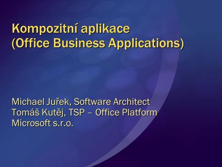 Kompozitní aplikace (Office Business Applications) Michael Juřek, Software Architect Tomáš Kutěj, TSP – Office Platform Microsoft s.r.o.