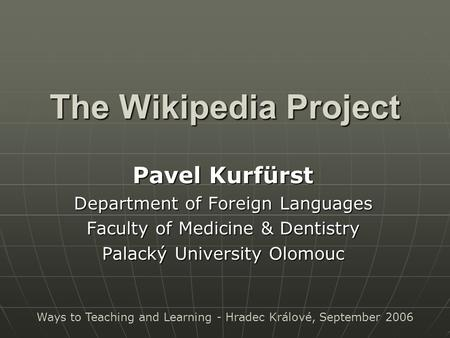 The Wikipedia Project Pavel Kurfürst Department of Foreign Languages Faculty of Medicine & Dentistry Palacký University Olomouc Ways to Teaching and Learning.