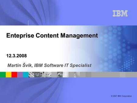 © 2007 IBM Corporation Enteprise Content Management 12.3.2008 Martin Švík, IBM Software IT Specialist.