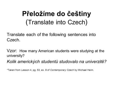 Přeložíme do češtiny ( Translate into Czech ) Translate each of the following sentences into Czech. Vzor: How many American students were studying at the.