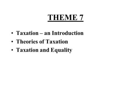 THEME 7 Taxation – an Introduction Theories of Taxation