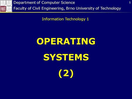 1 OPERATING SYSTEMS (2) Department of Computer Science Faculty of Civil Engineering, Brno University of Technology Information Technology 1.