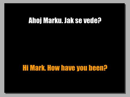 Ahoj Marku. Jak se vede? Hi Mark. How have you been?