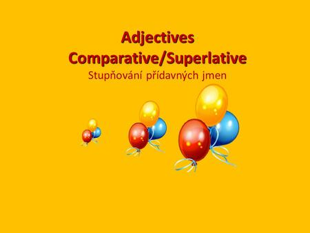 Adjectives Comparative/Superlative Adjectives Comparative/Superlative Stupňování přídavných jmen.