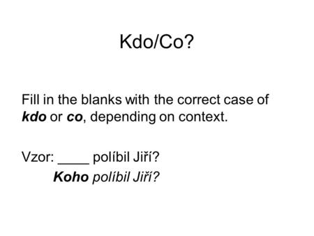 Kdo/Co? Fill in the blanks with the correct case of kdo or co, depending on context. Vzor: ____ políbil Jiří? Koho políbil Jiří?