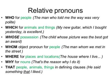 Relative pronouns WHO for people (The man who told me the way was very polite) WHICH for animals and things (My new guitar, which I bought yesterday, is.