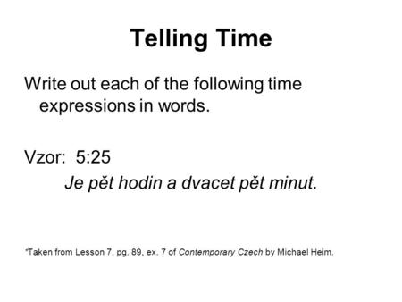 Telling Time Write out each of the following time expressions in words. Vzor: 5:25 Je pět hodin a dvacet pět minut. *Taken from Lesson 7, pg. 89, ex. 7.