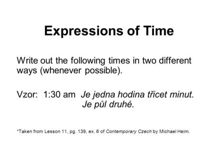 Expressions of Time Write out the following times in two different ways (whenever possible). Vzor: 1:30 am Je jedna hodina třicet minut. Je půl druhé.