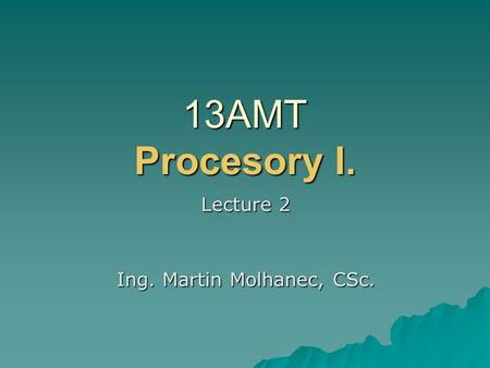 13AMT Procesory I. Lecture 2 Ing. Martin Molhanec, CSc.