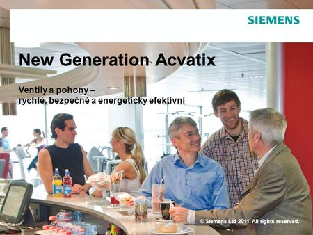© Siemens Ltd 2011. All rights reserved. New Generation Acvatix Ventily a pohony – rychlé, bezpečné a energeticky efektívní.