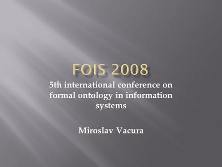 5th international conference on formal ontology in information systems Miroslav Vacura.