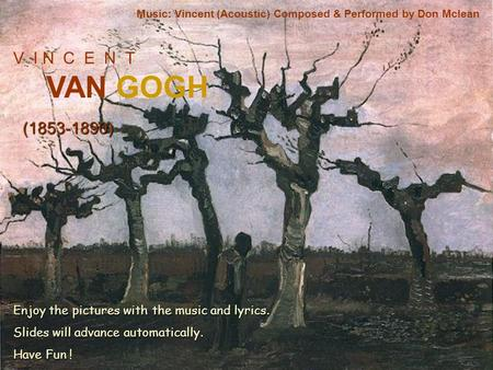 V I N C E N T VAN GOGH (1853-1890) Music: Vincent (Acoustic) Composed & Performed by Don Mclean Enjoy the pictures with the music and lyrics. Slides will.