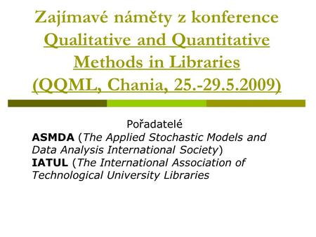 Zajímavé náměty z konference Qualitative and Quantitative Methods in Libraries (QQML, Chania, 25.-29.5.2009) Pořadatelé ASMDA (The Applied Stochastic Models.